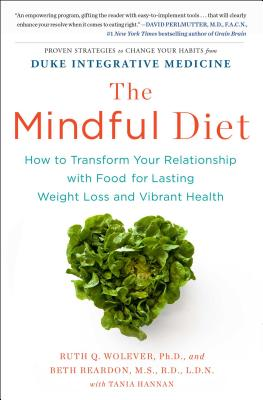 The Mindful Diet: How to Transform Your Relationship with Food for Lasting Weight Loss and Vibrant Health - Wolever Phd, Ruth, PhD, and Reardon MS Rd Ldn, Beth, MS, Rd, Ldn, and Hannan, Tania