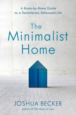 The Minimalist Home: A Room-By-Room Guide to a Decluttered, Refocused Life - Becker, Joshua
