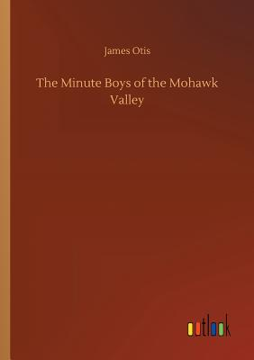 The Minute Boys of the Mohawk Valley - Otis, James