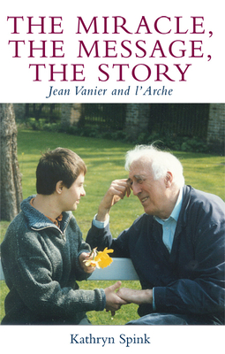 The Miracle the Message the Story: Jean Vanier and L'Arche - Spink, Kathryn