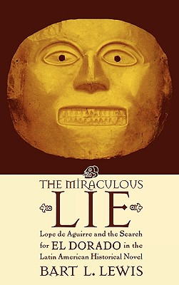 The Miraculous Lie: Lope de Aguirre and the Search for El Dorado in the Latin American Historical Novel - Lewis, Bart L