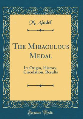 The Miraculous Medal: Its Origin, History, Circulation, Results (Classic Reprint) - Aladel, M