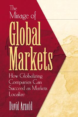 The Mirage of Global Markets: How Globalizing Companies Can Succeed as Markets Localize - Arnold, David