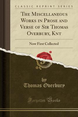 The Miscellaneous Works in Prose and Verse of Sir Thomas Overbury, Knt: Now First Collected (Classic Reprint) - Overbury, Thomas, Sir