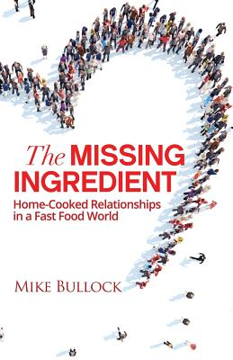 The Missing Ingredient: Home Cooked Relationships In A Fast Food World - Bullock, Mike