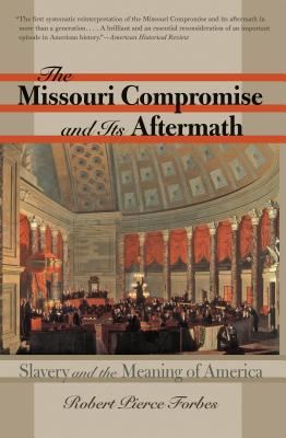 The Missouri Compromise and Its Aftermath: Slavery & the Meaning of America - Forbes, Robert Pierce