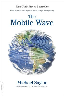 The Mobile Wave: How Mobile Intelligence Will Change Everything - Saylor, Michael