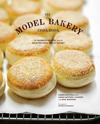 The Model Bakery Cookbook: 75 Favorite Recipes from the Beloved Napa Valley Bakery - Rodgers, Rick, and Mitchell, Karen, and Mitchell, Sarah