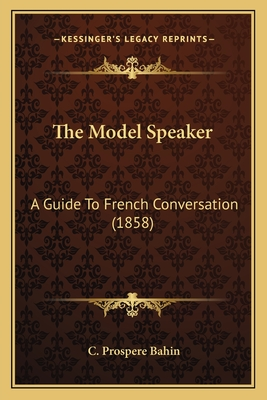The Model Speaker: A Guide to French Conversation (1858) - Bahin, C Prospere