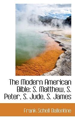 The Modern American Bible: S. Matthew, S. Peter, S. Jude, S. James - Ballentine, Frank Schell