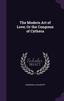 The Modern Art of Love; Or the Congress of Cythera - Algarotti, Francesco