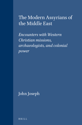 The Modern Assyrians of the Middle East: Encounters with Western Christian Missions, Archaeologists, and Colonial Power - Joseph, John