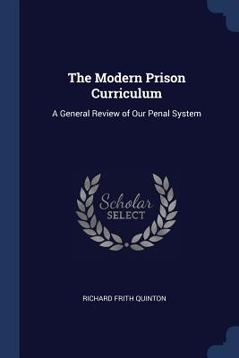 The Modern Prison Curriculum: A General Review of Our Penal System - Quinton, Richard Frith