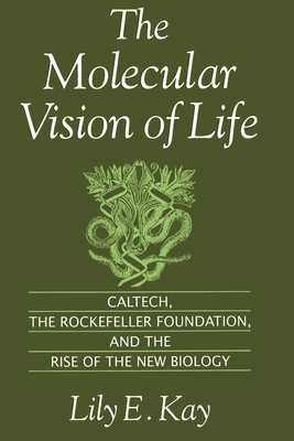 The Molecular Vision of Life: Caltech, the Rockefeller Foundation, and the Rise of the New Biology - Kay, Lily E