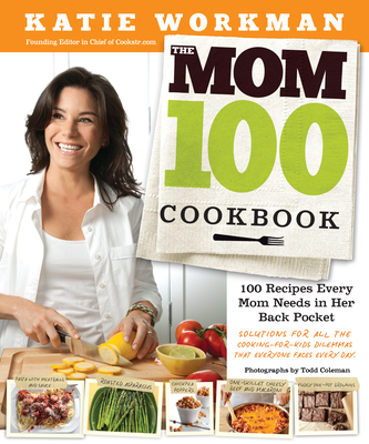 The Mom 100 Cookbook: 100 Recipes Every Mom Needs in Her Back Pocket - Workman, Katie