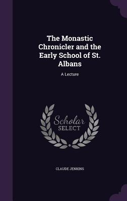 The Monastic Chronicler and the Early School of St. Albans: A Lecture - Jenkins, Claude