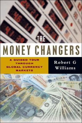 The Money Changers: A Guided Tour Through Global Currency Markets - Williams, Robert G