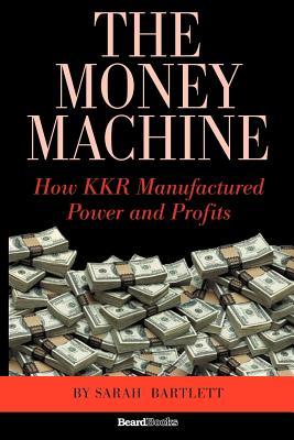 The Money Machine: How KKR Manufactured Power and Profits - Bartlett, Sarah