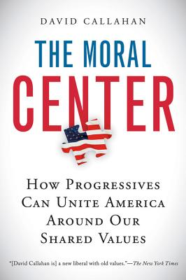 The Moral Center: How Progressives Can Unite America Around Our Shared Values - Callahan, David