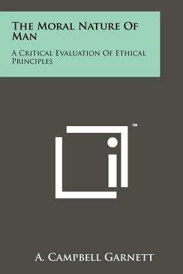 The Moral Nature Of Man: A Critical Evaluation Of Ethical Principles - Garnett, A Campbell