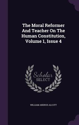 The Moral Reformer and Teacher on the Human Constitution, Volume 1, Issue 4 - Alcott, William Andrus