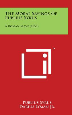 The Moral Sayings of Publius Syrus: A Roman Slave (1855) - Syrus, Publius, and Lyman Jr, Darius (Translated by)