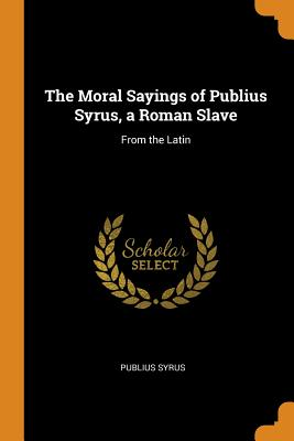 The Moral Sayings of Publius Syrus, a Roman Slave: From the Latin - Syrus, Publius
