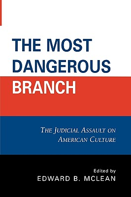 The Most Dangerous Branch: The Judicial Assault on American Culture - McLean, Edward B (Editor)