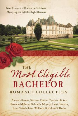 The Most Eligible Bachelor Romance Collection: Nine Historical Novellas Celebrate Marrying for All the Right Reasons - Vetsch, Erica, and Y'Barbo, Kathleen, and Barratt, Amanda