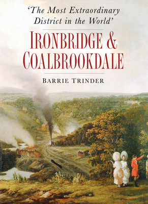 'The Most Extraordinary District in the World': Ironbridge & Coalbrookdale - Trinder, Barrie