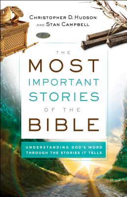 The Most Important Stories of the Bible: Understanding God's Word Through the Stories It Tells - Hudson, Christopher D, and Campbell, Stan