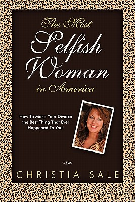 The Most Selfish Woman in America: How to Make Your Divorce the Best Thing That Ever Happened to You! - Sale, Christia