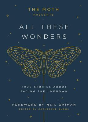The Moth Presents All These Wonders: True Stories about Facing the Unknown - Burns, Catherine (Editor), and Gaiman, Neil (Foreword by)
