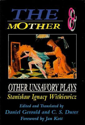 The Mother and Other Unsavory Plays - Witkiewicz, Stanislaw Ignacy, and Gerould, Daniel (Editor), and Durer, C S (Editor)