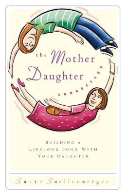 The Mother Daughter Connection: Building a Lifelong Bond with Your Daughter - Shellenberger, Susie