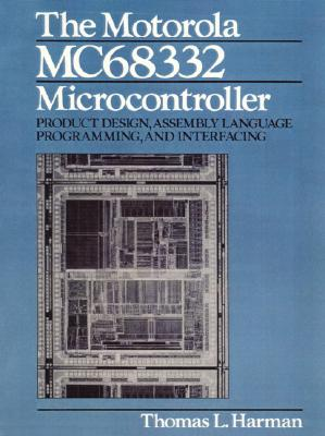 The Motorola Mc68332 Microcontroller: Product Design, Assembly Language Programming and Interfacing - Harman, Thomas L
