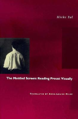 The Mottled Screen: Reading Proust Visually - Bal, Mieke