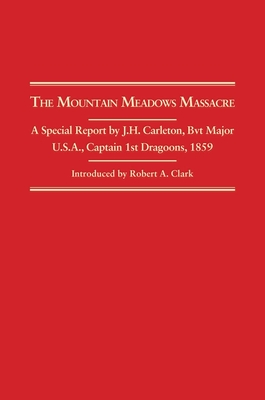 The Mountain Meadows Massacre: A Special Report by J.H. Carleton, Bvt. Major U.S.A. Captain 1st Dragoons 1859 - Clark, Robert A (Editor)
