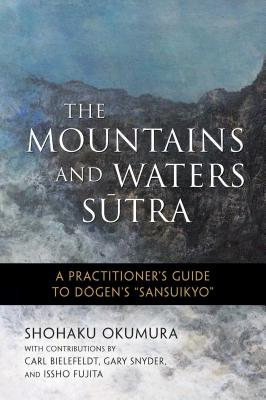The Mountains and Waters Sutra: A Practitioner's Guide to Dogen's Sansuikyo - Okumura, Shohaku, and Fujita, Issho (Foreword by), and Spring, Shodo (Editor)
