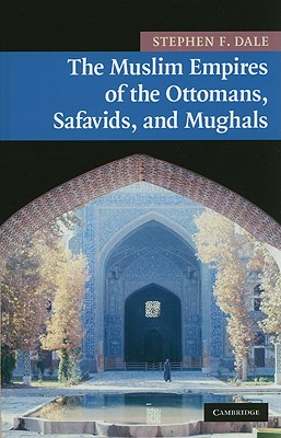 The Muslim Empires of the Ottomans, Safavids, and Mughals - Dale, Stephen Frederic