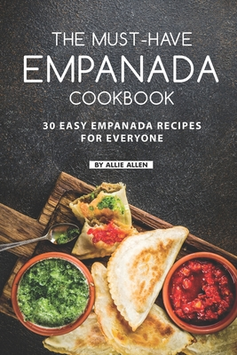 The Must-Have Empanada Cookbook: 30 Easy Empanada Recipes for Everyone - Allen, Allie