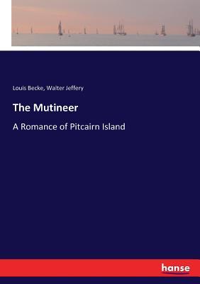 The Mutineer: A Romance of Pitcairn Island - Becke, Louis, and Jeffery, Walter
