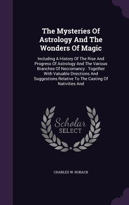 The Mysteries of Astrology and the Wonders of Magic: Including a History of the Rise and Progress of Astrology and the Various Branches of Necromancy: Together with Valuable Directions and Suggestions Relative to the Casting of Nativities and - Roback, Charles W