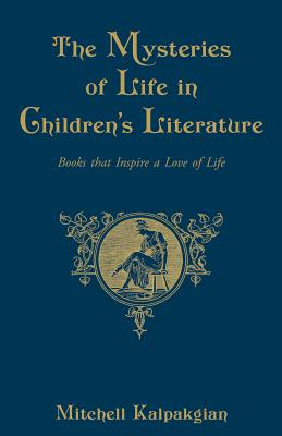 The Mysteries of Life in Children's Literature: Books That Inspire a Love of Life - Kalpakgian, Mitchell, Dr.