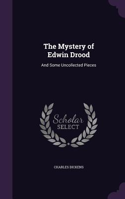 The Mystery of Edwin Drood: And Some Uncollected Pieces - Dickens