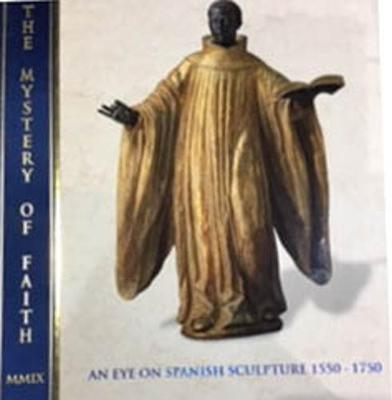 The Mystery of Faith: An Eye on Spanish Sculpture 1550-1750 - Gates, Andrea (Editor), and Matthiesen, Patrick (Editor), and Torres, Jose Luis Romero (Contributions by)