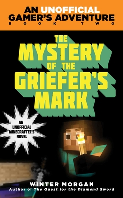 The Mystery of the Griefer's Mark: An Unofficial Gamer''s Adventure, Book Two - Morgan, Winter