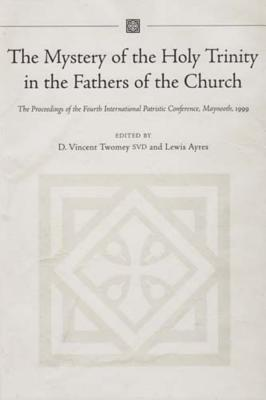 The Mystery of the Holy Trinity in the Fathers of the Church: Proceedings of the Fourth International Patristic Conference, Maynooth - Twomey, D Vincent (Editor), and Ayres, Lewis, Professor (Editor)