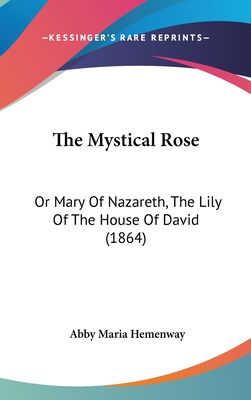 The Mystical Rose: Or Mary of Nazareth, the Lily of the House of David (1864) - Hemenway, Abby Maria