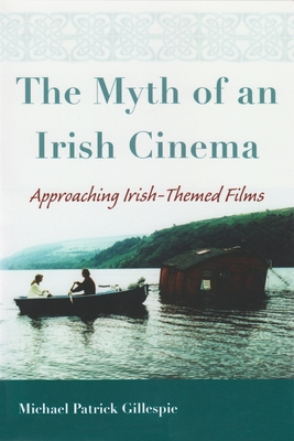 The Myth of an Irish Cinema: Approaching Irish-Themed Films - Gillespie, Michael Patrick